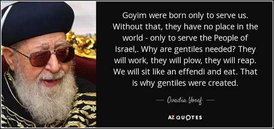 quote-goyim-were-born-only-to-serve-us-without-that-they-have-no-place-in-the-world-only-to-ovadia-yosef-58-99-21 (1).jpg