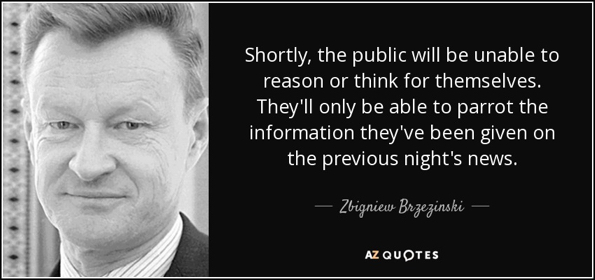 quote-shortly-the-public-will-be-unable-to-reason-or-think-for-themselves-they-ll-only-be-zbigniew-brzezinski-82-48-78 (1).jpg