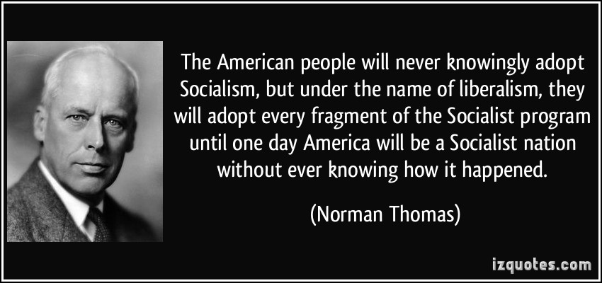 quote-the-american-people-will-never-knowingly-adopt-socialism-but-under-the-name-of-liberalism-they-norman-thomas-352284.jpg