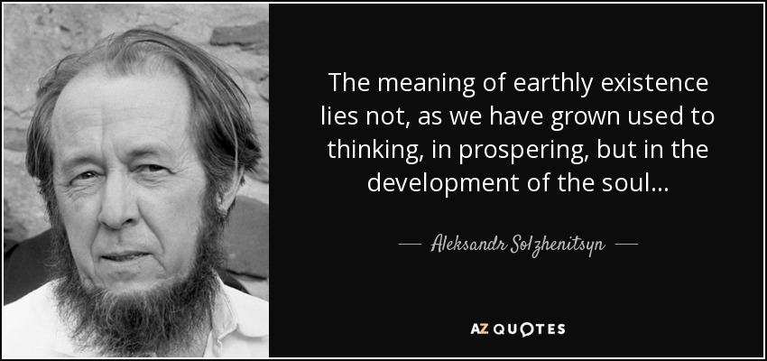 quote-the-meaning-of-earthly-existence-lies-not-as-we-have-grown-used-to-thinking-in-prospering-aleksandr-solzhenitsyn-36-55-25.jpg