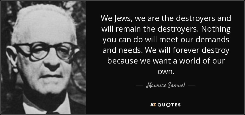 quote-we-jews-we-are-the-destroyers-and-will-remain-the-destroyers-nothing-you-can-do-will-maurice-samuel-61-46-93.jpg